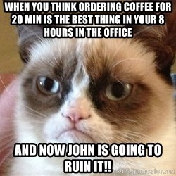Angry Cat Meme - when you think ordering coffee for 20 min is the best thing in your 8 hours in the office and now john is going to ruin it!!