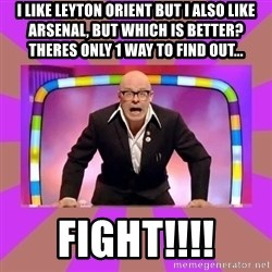 Harry Hill Fight - I like Leyton Orient but i also like Arsenal, but which is better? TheRes only 1 way to find ouT... Fight!!!!