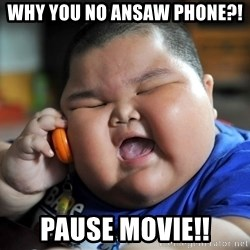 Fat Asian Kid - Why you no ansaw phone?! Pause movie!!