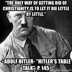 """Hitler - """"The only way of getting rid of Christianity is to let it die little by little."""" ~Adolf Hitler- """"Hitler's Table talk"""". P. 145"""