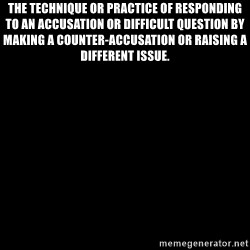 Blank Black - The technique or practice of responding to an accusation or difficult question by making a counter-accusation or raising a different issue.