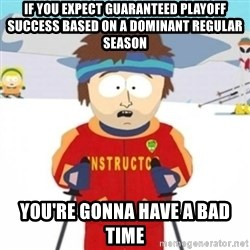 Bad time ski instructor 1 - if you expect guaranteed playoff success based on a dominant regular season you're gonna have a bad time