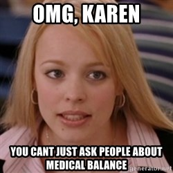 mean girls - Omg, karen You cant just ask people about medical balance