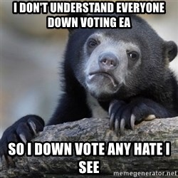 Confession Bear - I don't understand everyone down voting ea So I down vote any hate I SEe