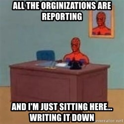 and im just sitting here masterbating - All the Orginizations are reporting And I'm just sitting here... writing it down