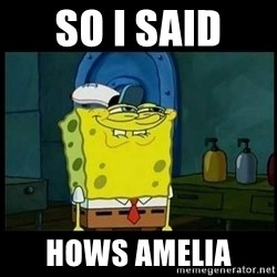 Don't you, Squidward? - So i said  hOWS AMELIA