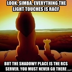 simba mufasa - look, Simba. Everything the light touches is RACF But the shadowy place is the RCS server. You must never go there