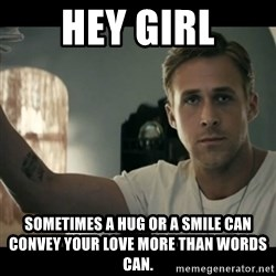 ryan gosling hey girl - Hey Girl Sometimes a hug or a smile can convey your love more than words can.