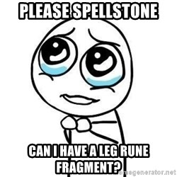 Please guy - Please spellstone can I have a leg rune fragment?