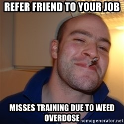 Good Guy Greg - Refer friend to your job MISSES Training due to weed overdose