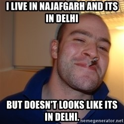 Good Guy Greg - I live in najafgarh And its in delhi But doesn't looks like its in delhi.