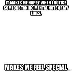 Blank Meme - It makes me happy when I notice someone taking mental note of my likes. Makes me feel special