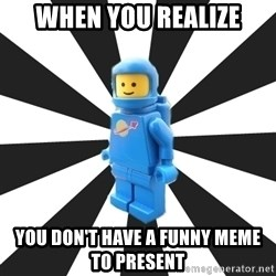 LEGO man - When you realize You don't have a funny meme to present