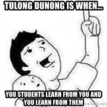 Look son, A person got mad - Tulong Dunong is when... You students learn from you and You learn from them