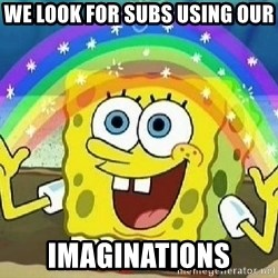 Imagination - we look for subs using our imaginations