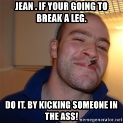 Good Guy Greg - Jean . If your going to break a leg. Do it. By kicking someone in the Ass!