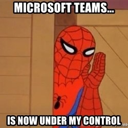 Psst spiderman - Microsoft Teams... Is now under my control