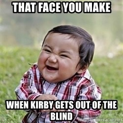 evil toddler kid2 - That face you make  When Kirby gets out of the blind