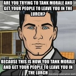 Archer - Are you trying to tank morale and get your people to leave you in the lurch? Because this is how you tank morale and get your people to leave you in the lurch