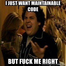 Fuck me right - I just want MAINTAINABLE code but fuck me right