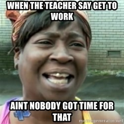 Ain't nobody got time fo dat so - when the teacher say get to work aint nobody got time for that
