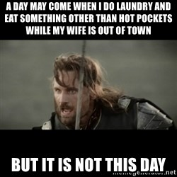 But it is not this Day ARAGORN - A day may come when I do laundry and eat something other than hot pockets while my wife is out of town But it is not this day