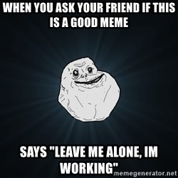 """Forever Alone - when you ask your friend if this is a good meme says """"leave me alone, im working"""""""