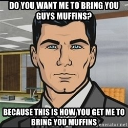 Archer - Do you want me to bring you guys muffins? Because this is how you get me to bring you muffins