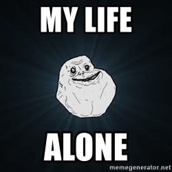 Forever Alone - my life alone