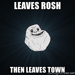 Forever Alone - leaves rosh then leaves town
