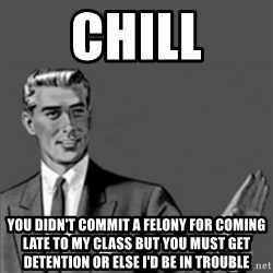Correction Guy - Chill You didn'T commit a felony for coming lAte To my class but you must get deteNtion or else i'd Be in TroUble