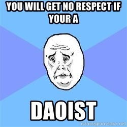 Okay Guy - You will get no respect if your a  Daoist