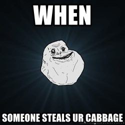 Forever Alone - when someone steals ur cabbage