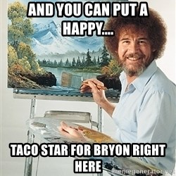 SAD BOB ROSS - and you can put a happy.... taco star for bryon right here