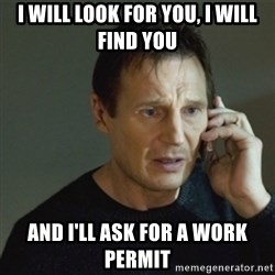 taken meme - I will Look For You, I Will Find You And I'll Ask for a work permit