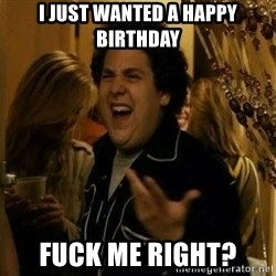 Fuck me right - I just wanted a happy birthday Fuck me right?