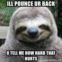 Sexual Sloth - ill pounce ur back u tell me how hard that hurts