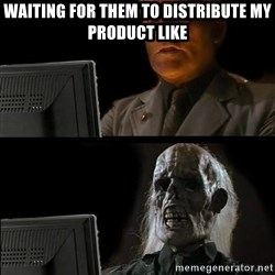 Waiting For - Waiting for them to distribute my product like