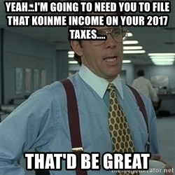 Office Space Boss - yeah...i'm going to need you to FILE THAT KOINME INCOME ON YOUR 2017 TAXES.... that'd be great