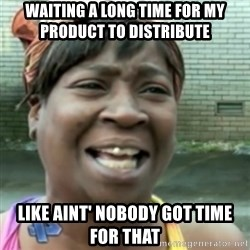 Ain't nobody got time fo dat so - waiting a long time for my product to distribute  like aint' nobody got time for that