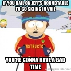 Bad time ski instructor 1 - If you bail on Jeff's Roundtable to go skiing in vail you're gonna have a bad time
