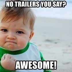 fist pump baby - no trailers you say?  awesome!