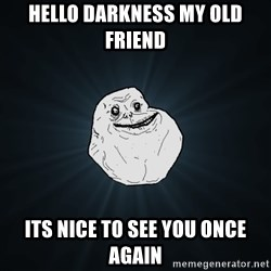 Forever Alone - Hello darkness my olD frienD Its nice to see You once again