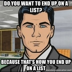 Archer - Do you want to end up on a list? Because that's how you end up on a list