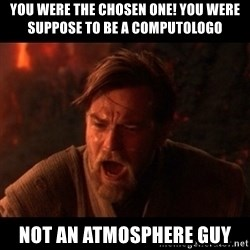 You were the chosen one  - You were the chosen one! You were suppose to be a computologo Not an atmosphere guy