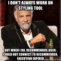 Most Interesting Man - I don't always work on styling tool but when I do, Recommender::User: Could not connect to recommender. execution expired