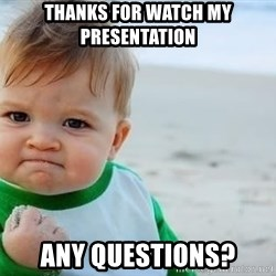 fist pump baby - Thanks for watch my presentation Any Questions?