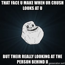 Forever Alone - that face u make when ur crush looks at u but their really looking at the person behind u