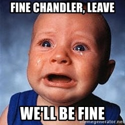 Crying Baby - fine chandler, leave we'll be fine