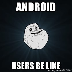 Forever Alone - AndroiD UsErs be like